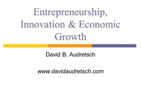 Entrepreneurship, Innovation & Economic Growth David B. Audretsch www.davidaudretsch.com.