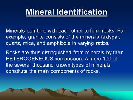 Mineral Identification Minerals combine with each other to form rocks. For example, granite consists of the minerals feldspar, quartz, mica, and amphibole.