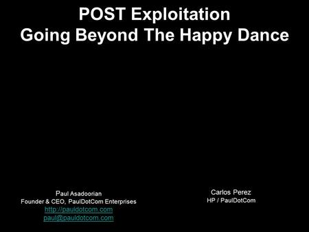 P aul Asadoorian Founder & CEO, PaulDotCom Enterprises  POST Exploitation Going Beyond The Happy Dance Carlos.