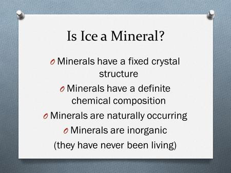 Is Ice a Mineral? O Minerals have a fixed crystal structure O Minerals have a definite chemical composition O Minerals are naturally occurring O Minerals.