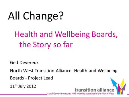 All Change? Health and Wellbeing Boards, the Story so far Ged Devereux North West Transition Alliance Health and Wellbeing Boards - Project Lead 11 th.