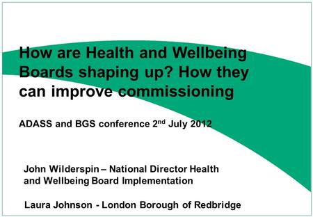 John Wilderspin – National Director Health and Wellbeing Board Implementation How are Health and Wellbeing Boards shaping up? How they can improve commissioning.