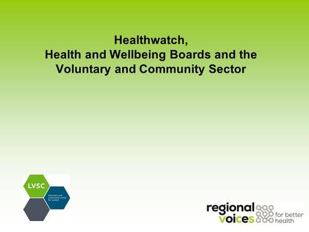 Healthwatch, Health and Wellbeing Boards and the Voluntary and Community Sector.