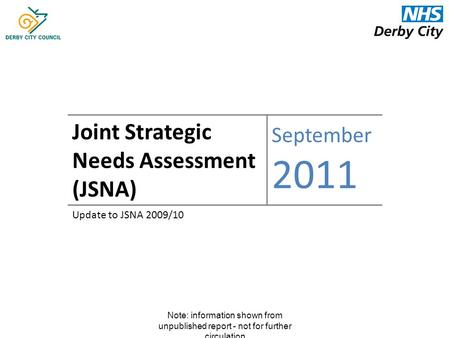 Note: information shown from unpublished report - not for further circulation Joint Strategic Needs Assessment (JSNA) September 2011 Update to JSNA 2009/10.