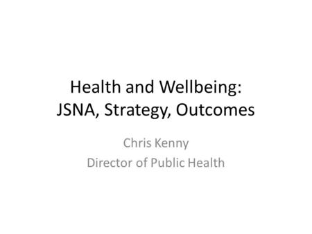 Health and Wellbeing: JSNA, Strategy, Outcomes Chris Kenny Director of Public Health.