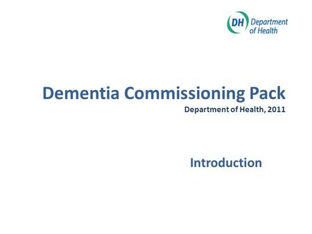Dementia Commissioning Pack Department of Health, 2011 Introduction.