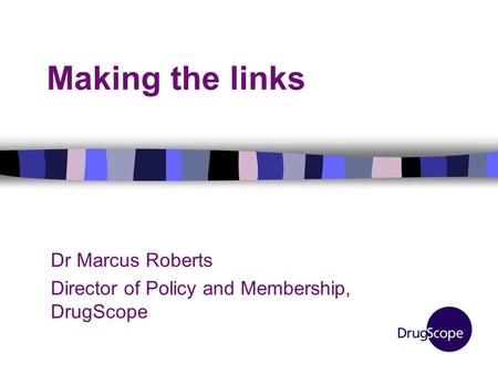 Making the links Dr Marcus Roberts Director of Policy and Membership, DrugScope.
