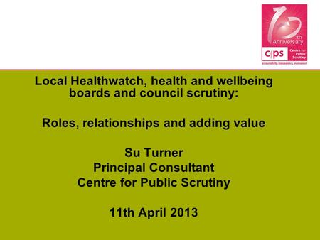 Local Healthwatch, health and wellbeing boards and council scrutiny: Roles, relationships and adding value Su Turner Principal Consultant Centre for Public.