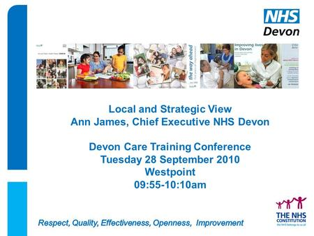 Local and Strategic View Ann James, Chief Executive NHS Devon Devon Care Training Conference Tuesday 28 September 2010 Westpoint 09:55-10:10am.