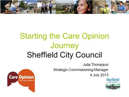 Starting the Care Opinion Journey Sheffield City Council Julia Thompson Strategic Commissioning Manager 4 July 2013.