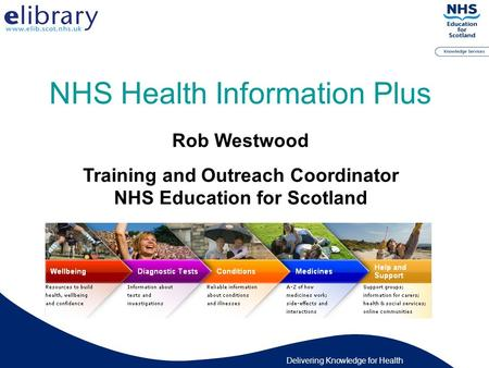 Delivering Knowledge for Health Rob Westwood Training and Outreach Coordinator NHS Education for Scotland NHS Health Information Plus.