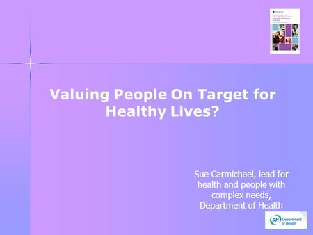 Valuing People On Target for Healthy Lives? Sue Carmichael, lead for health and people with complex needs, Department of Health.