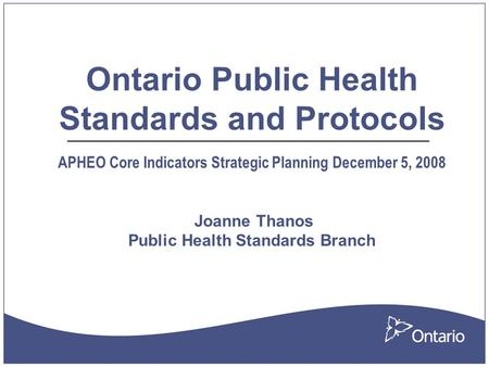 Ontario Public Health Standards and Protocols APHEO Core Indicators Strategic Planning December 5, 2008 Joanne Thanos Public Health Standards Branch.