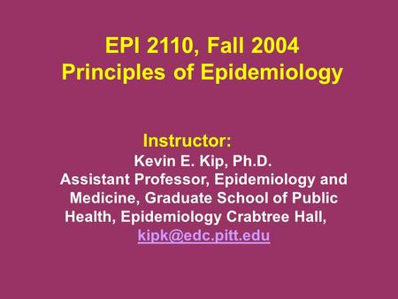 EPI 2110, Fall 2004 Principles of Epidemiology Instructor: Kevin E. Kip, Ph.D. Assistant Professor, Epidemiology and Medicine, Graduate School of Public.