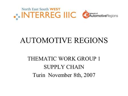 AUTOMOTIVE REGIONS THEMATIC WORK GROUP 1 SUPPLY CHAIN Turin November 8th, 2007.