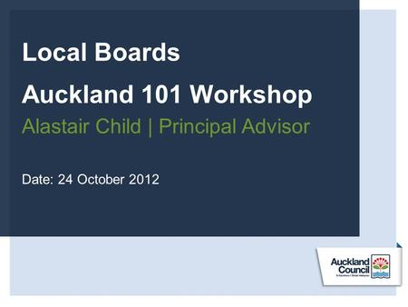 Local Boards Auckland 101 Workshop Alastair Child | Principal Advisor Date: 24 October 2012.