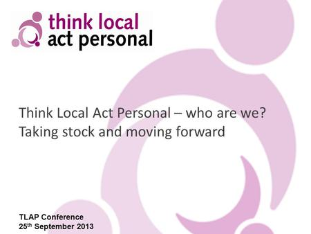 Think Local Act Personal – who are we? Taking stock and moving forward TLAP Conference 25 th September 2013.