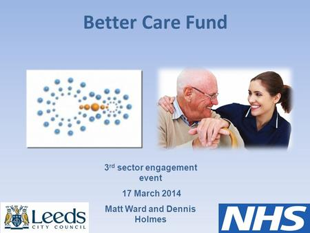 Better Care Fund 3 rd sector engagement event 17 March 2014 Matt Ward and Dennis Holmes.