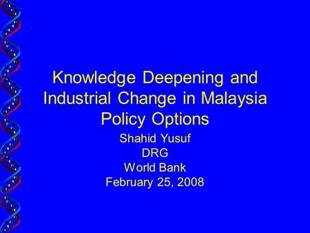 Knowledge Deepening and Industrial Change in Malaysia Policy Options Shahid Yusuf DRG World Bank February 25, 2008.