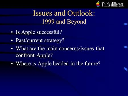 Issues and Outlook: 1999 and Beyond Is Apple successful? Past/current strategy? What are the main concerns/issues that confront Apple? Where is Apple headed.
