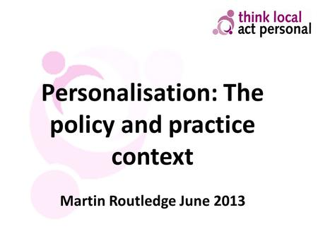 Personalisation: The policy and practice context Martin Routledge June 2013.