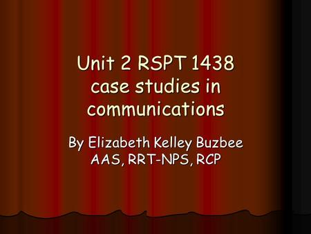 Unit 2 RSPT 1438 case studies in communications By Elizabeth Kelley Buzbee AAS, RRT-NPS, RCP.