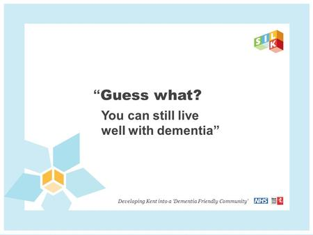 """ Guess what? You can still live well with dementia"" Developing Kent into a 'Dementia Friendly Community'"