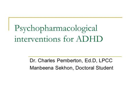 Psychopharmacological interventions for ADHD Dr. Charles Pemberton, Ed.D, LPCC Manbeena Sekhon, Doctoral Student.