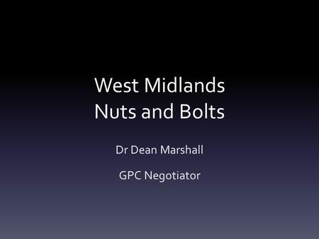West Midlands Nuts and Bolts Dr Dean Marshall GPC Negotiator.