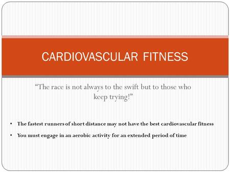 """The race is not always to the swift but to those who keep trying!"" CARDIOVASCULAR FITNESS The fastest runners of short distance may not have the best."