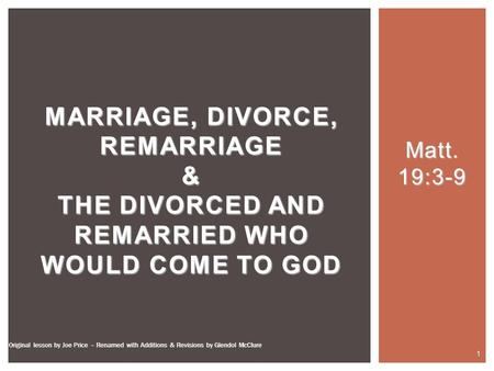 Matt. 19:3-9 MARRIAGE, DIVORCE, REMARRIAGE & THE DIVORCED AND REMARRIED WHO WOULD COME TO GOD 1 Original lesson by Joe Price – Renamed with Additions &