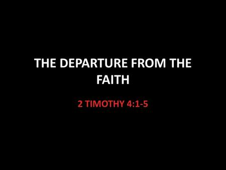 "THE DEPARTURE FROM THE FAITH 2 TIMOTHY 4:1-5. 1 Timothy 4:1-5 An Important Prophecy ""The Spirit expressly says"" This means that it is a very clear prophecy."