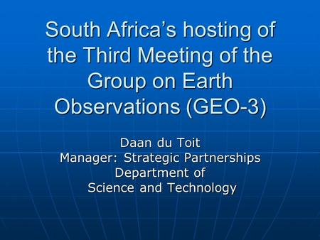 South Africa's hosting of the Third Meeting of the Group on Earth Observations (GEO-3) Daan du Toit Manager: Strategic Partnerships Department of Science.