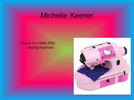 Michelle Keener This is my Hello Kitty sewing machine.