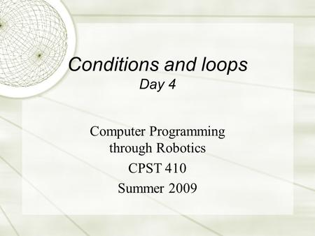 Conditions and loops Day 4 Computer Programming through Robotics CPST 410 Summer 2009.