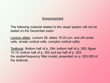 Announcement The following material related to the visual system will not be tested on the December exam: Lecture slides: Lecture 28, slides 15-24 (on-