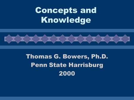 Concepts and Knowledge Thomas G. Bowers, Ph.D. Penn State Harrisburg 2000.