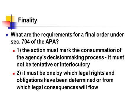 Finality What are the requirements for a final order under sec. 704 of the APA? 1) the action must mark the consummation of the agency's decisionmaking.