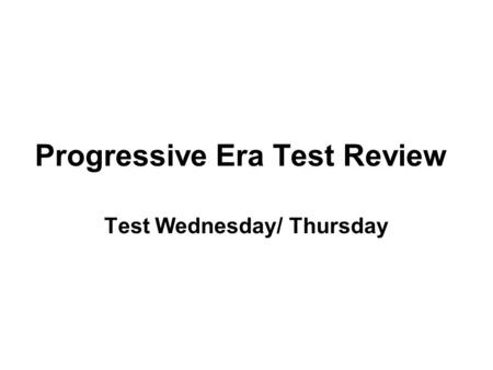 Progressive Era Test Review Test Wednesday/ Thursday.