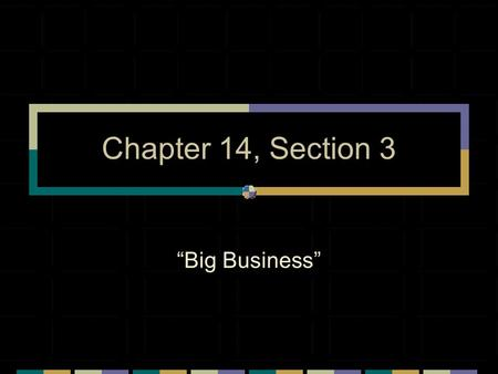 "Chapter 14, Section 3 ""Big Business"". The Rise of Big Business Big business dominated ________________ Not have been possible w/out corporations Corporations:"