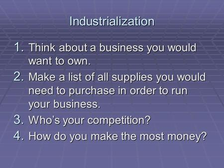 Industrialization 1. Think about a business you would want to own. 2. Make a list of all supplies you would need to purchase in order to run your business.