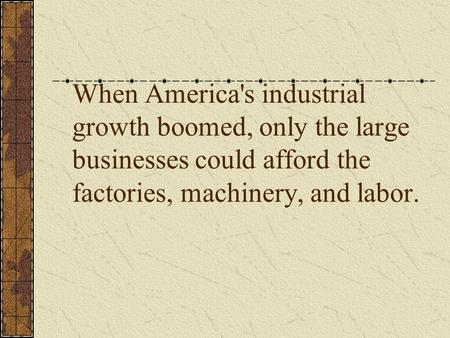 When America's industrial growth boomed, only the large businesses could afford the factories, machinery, and labor.