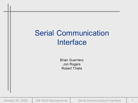 1 October 26, 2006ME 6405 MechatronicsSerial Communication Interface Brian Guerriero Jon Rogers Robert Thiets.
