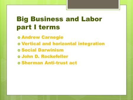 Big Business and Labor part I terms  Andrew Carnegie  Vertical and horizontal integration  Social Darwinism  John D. Rockefeller  Sherman Anti-trust.