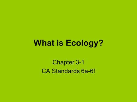 What is Ecology? Chapter 3-1 CA Standards 6a-6f. Ecology is the branch of biology dealing with interactions among organisms and between organisms and.