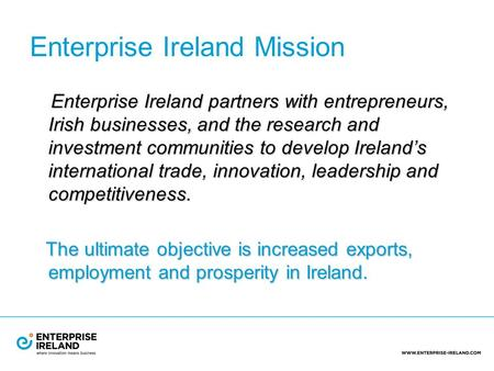 Enterprise Ireland Mission Enterprise Ireland partners with entrepreneurs, Irish businesses, and the research and investment communities to develop Ireland's.