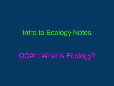Intro to Ecology Notes QQ#1: What is Ecology?. What is Ecology? ▪The study of interactions among organisms and between organism and their environment,