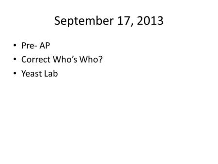 September 17, 2013 Pre- AP Correct Who's Who? Yeast Lab.