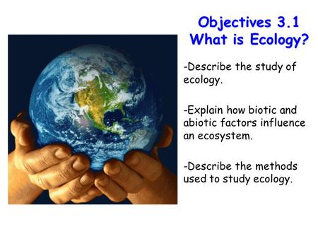 Lesson Overview Lesson Overview What is Ecology? Objectives 3.1 What is Ecology? -Describe the study of ecology. -Explain how biotic and abiotic factors.