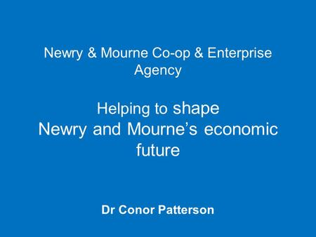 Newry & Mourne Co-op & Enterprise Agency Helping to shape Newry and Mourne's economic future Dr Conor Patterson.